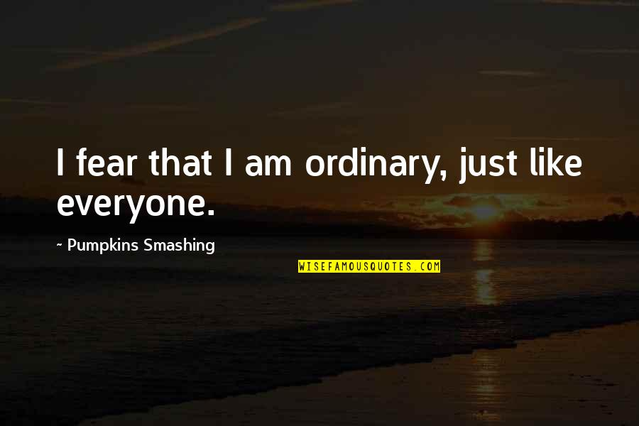 I Am Ordinary Quotes By Pumpkins Smashing: I fear that I am ordinary, just like