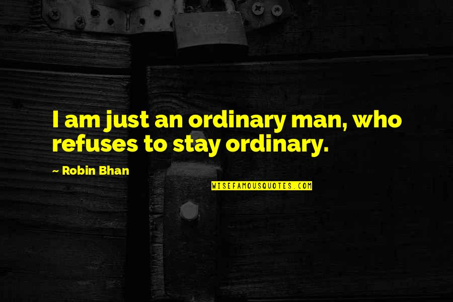 I Am Ordinary Quotes By Robin Bhan: I am just an ordinary man, who refuses