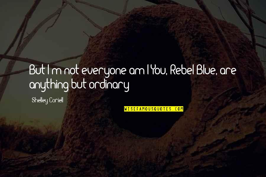 I Am Ordinary Quotes By Shelley Coriell: But I'm not everyone am I?You, Rebel Blue,