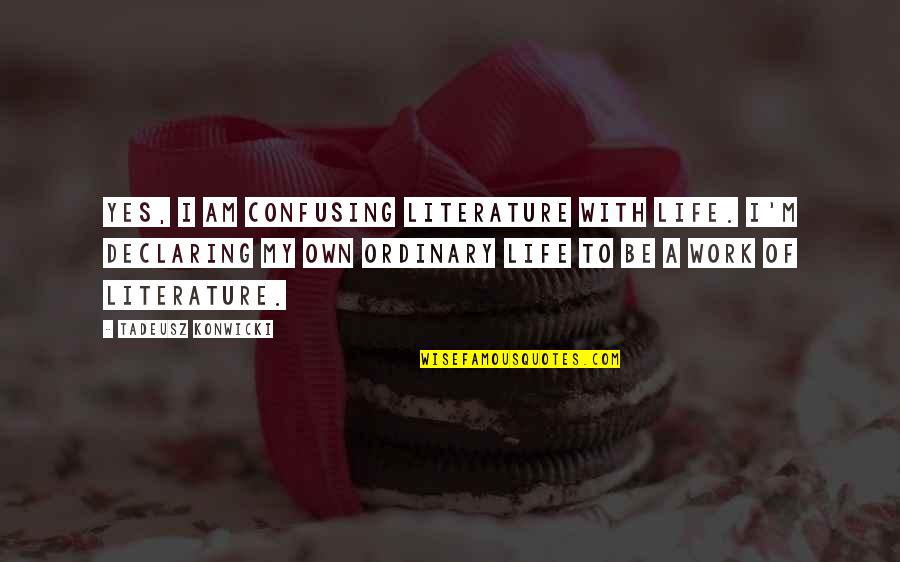 I Am Ordinary Quotes By Tadeusz Konwicki: Yes, I am confusing literature with life. I'm