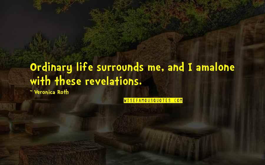 I Am Ordinary Quotes By Veronica Roth: Ordinary life surrounds me, and I amalone with