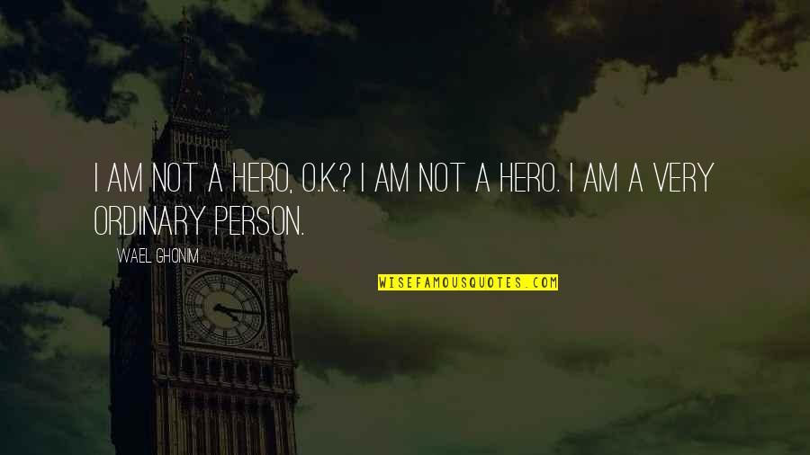 I Am Ordinary Quotes By Wael Ghonim: I am not a hero, O.K.? I am