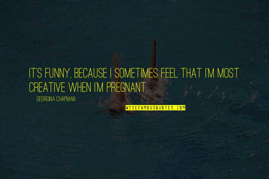 I Am Pregnant Funny Quotes By Georgina Chapman: It's funny, because I sometimes feel that I'm