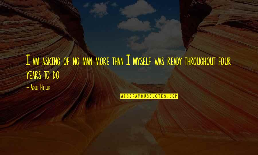 I Am Ready For War Quotes By Adolf Hitler: I am asking of no man more than