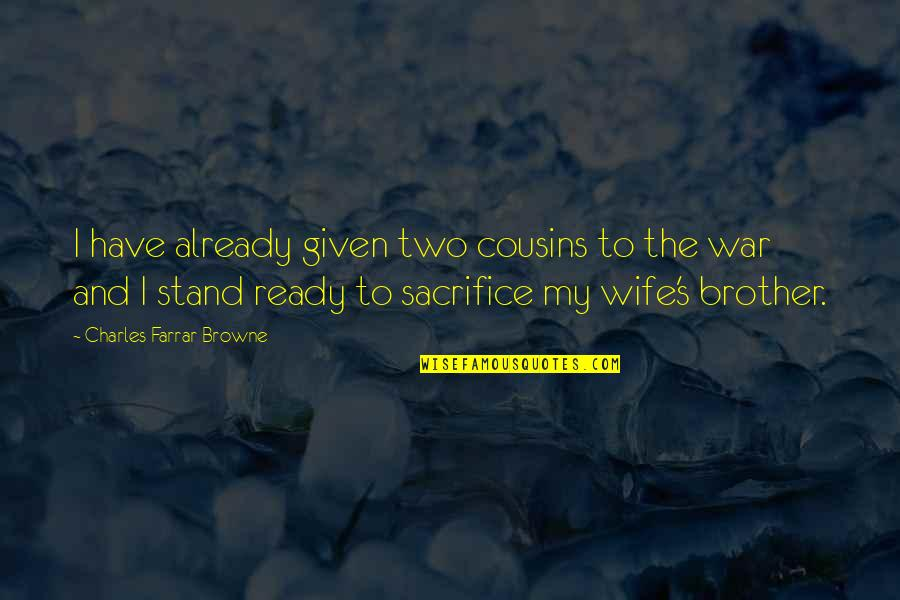 I Am Ready For War Quotes By Charles Farrar Browne: I have already given two cousins to the