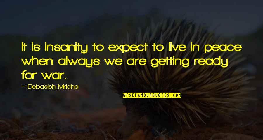 I Am Ready For War Quotes By Debasish Mridha: It is insanity to expect to live in