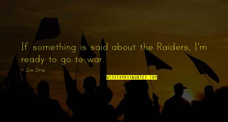 I Am Ready For War Quotes By Jim Otto: If something is said about the Raiders, I'm