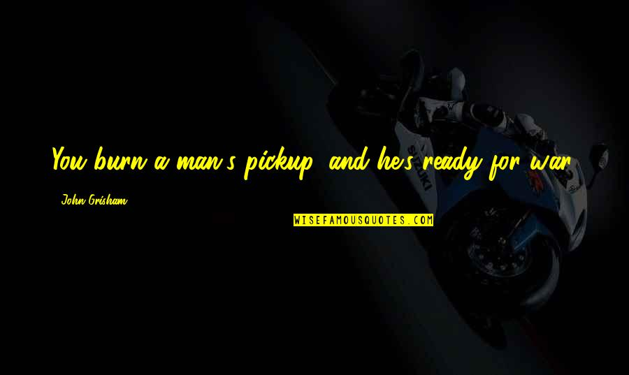 I Am Ready For War Quotes By John Grisham: You burn a man's pickup, and he's ready