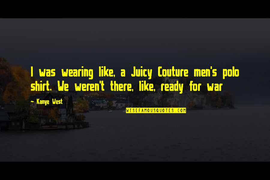 I Am Ready For War Quotes By Kanye West: I was wearing like, a Juicy Couture men's