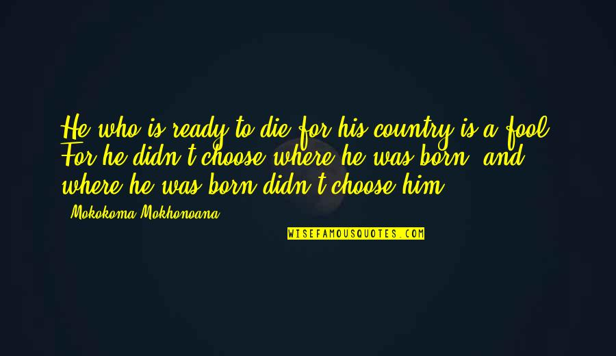 I Am Ready For War Quotes By Mokokoma Mokhonoana: He who is ready to die for his