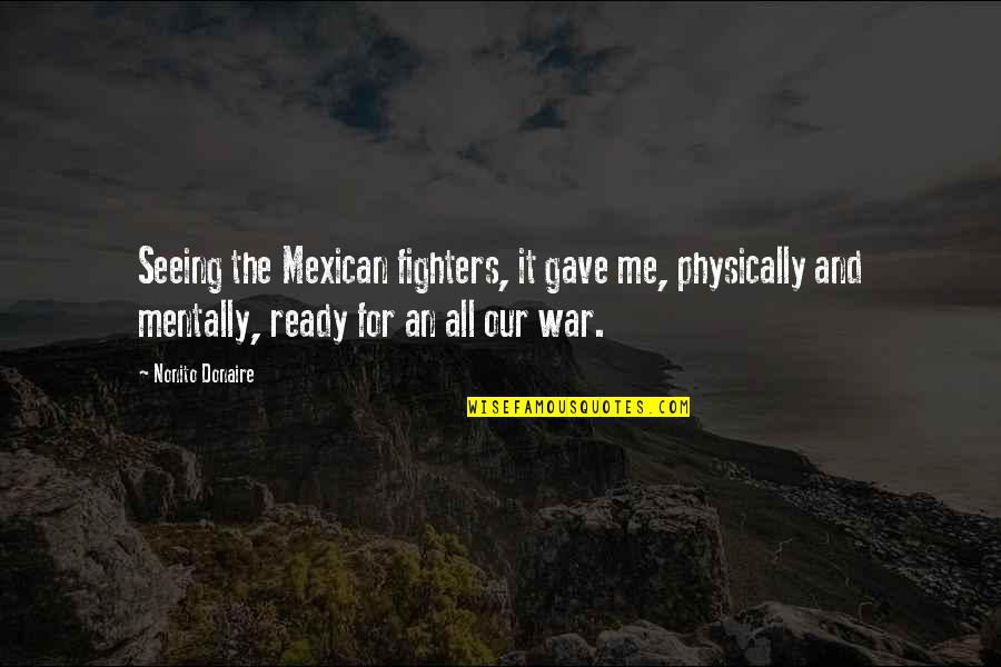 I Am Ready For War Quotes By Nonito Donaire: Seeing the Mexican fighters, it gave me, physically