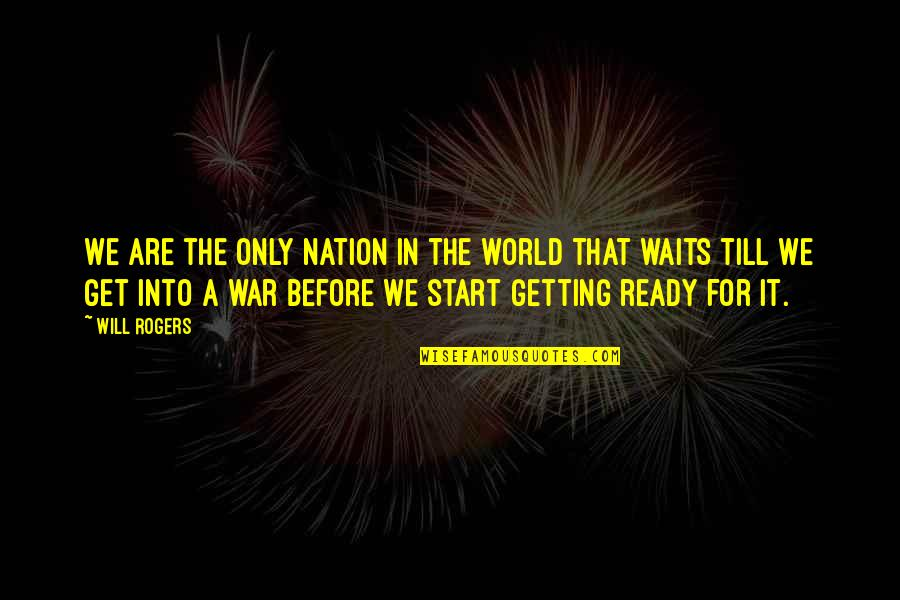 I Am Ready For War Quotes By Will Rogers: We are the only nation in the world