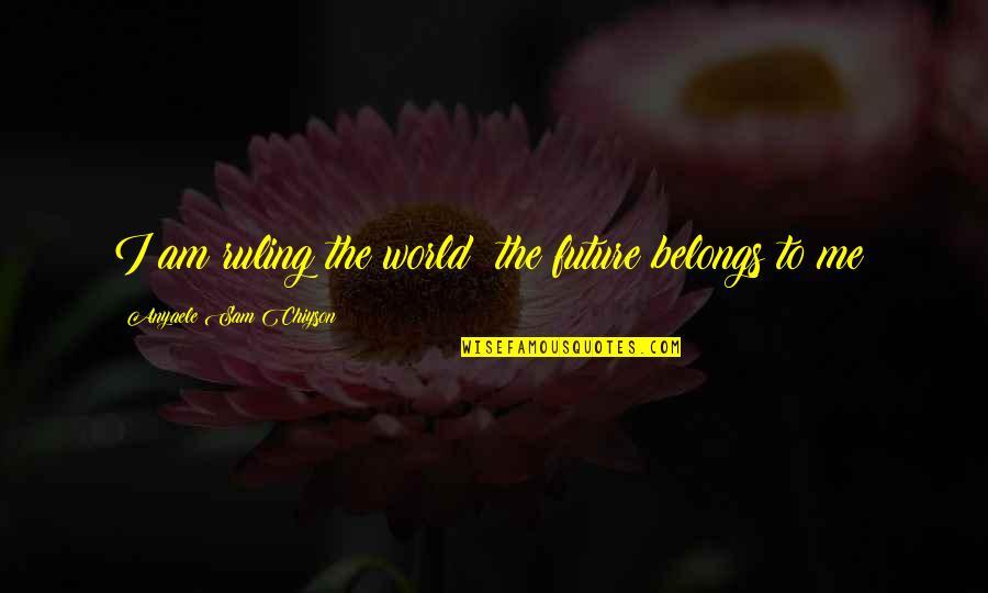 I Am Sam Quotes By Anyaele Sam Chiyson: I am ruling the world; the future belongs