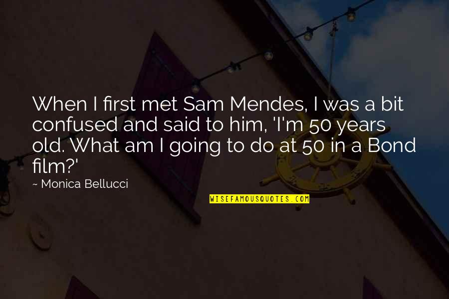 I Am Sam Quotes By Monica Bellucci: When I first met Sam Mendes, I was