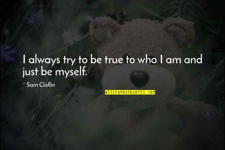 I Am Sam Quotes By Sam Claflin: I always try to be true to who