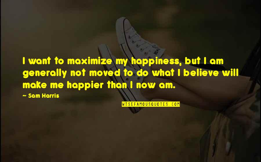 I Am Sam Quotes By Sam Harris: I want to maximize my happiness, but I