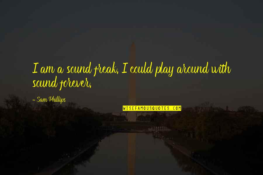 I Am Sam Quotes By Sam Phillips: I am a sound freak. I could play
