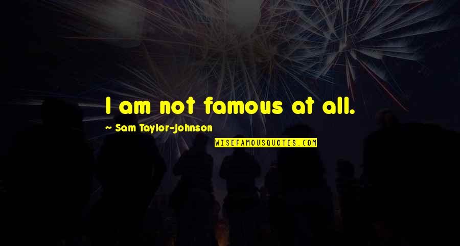 I Am Sam Quotes By Sam Taylor-Johnson: I am not famous at all.