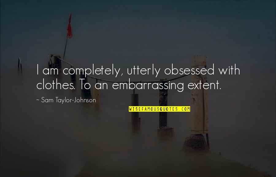 I Am Sam Quotes By Sam Taylor-Johnson: I am completely, utterly obsessed with clothes. To