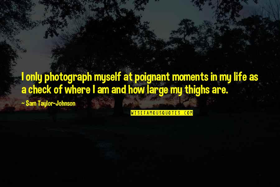 I Am Sam Quotes By Sam Taylor-Johnson: I only photograph myself at poignant moments in