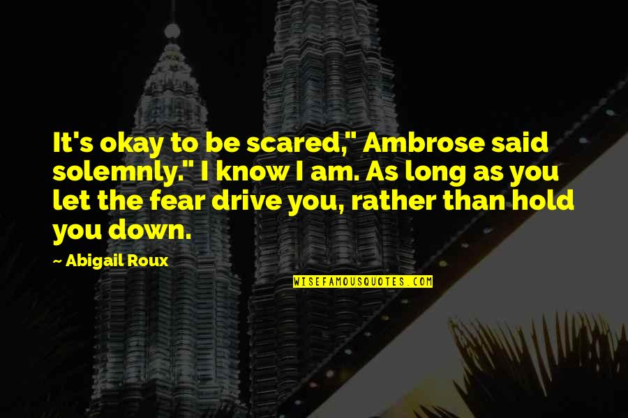 "I Am Scared Quotes By Abigail Roux: It's okay to be scared,"" Ambrose said solemnly."""
