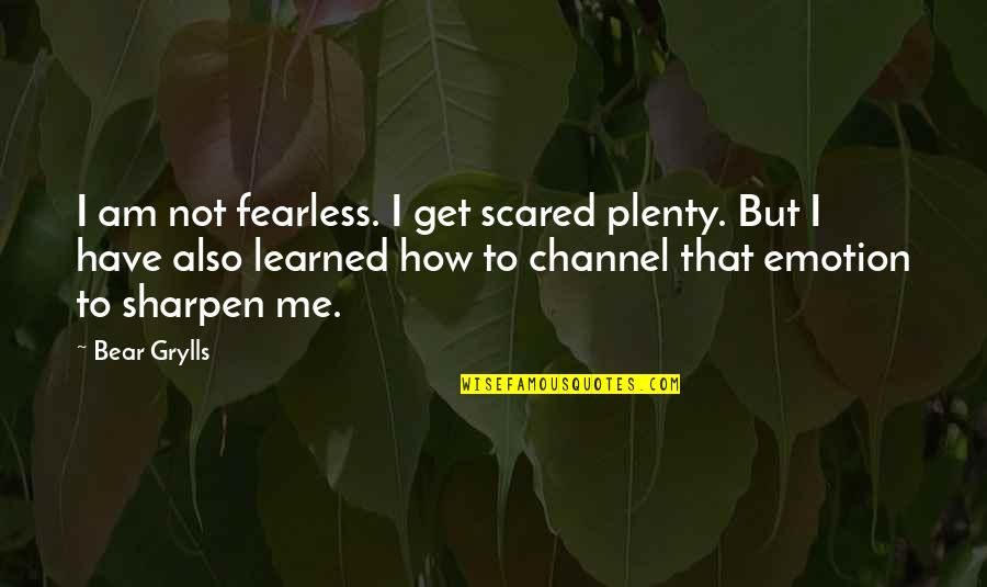 I Am Scared Quotes By Bear Grylls: I am not fearless. I get scared plenty.