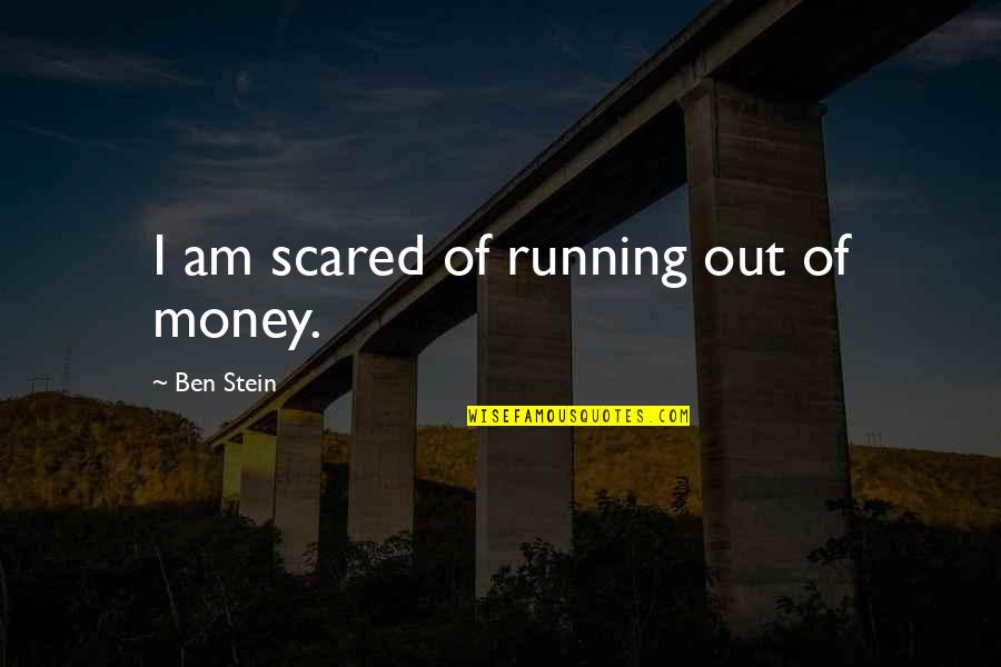 I Am Scared Quotes By Ben Stein: I am scared of running out of money.