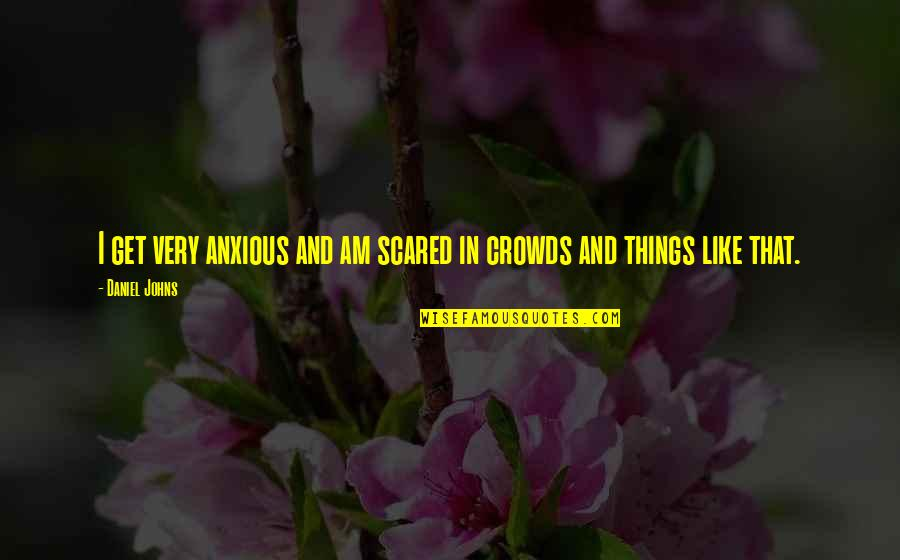 I Am Scared Quotes By Daniel Johns: I get very anxious and am scared in
