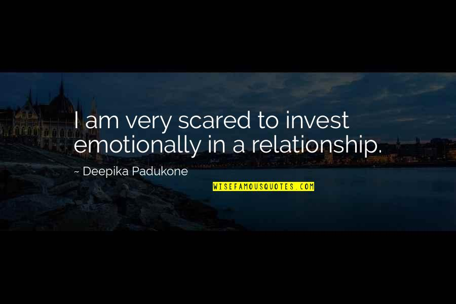 I Am Scared Quotes By Deepika Padukone: I am very scared to invest emotionally in