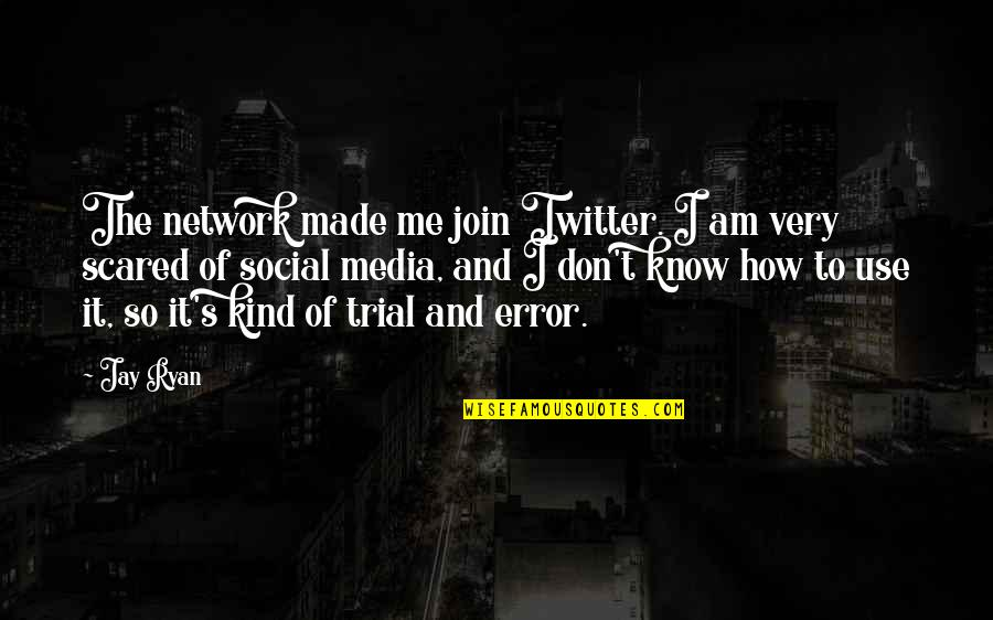 I Am Scared Quotes By Jay Ryan: The network made me join Twitter. I am