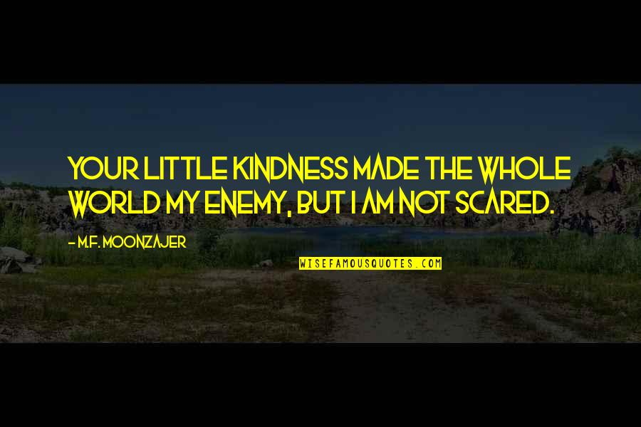 I Am Scared Quotes By M.F. Moonzajer: Your little kindness made the whole world my