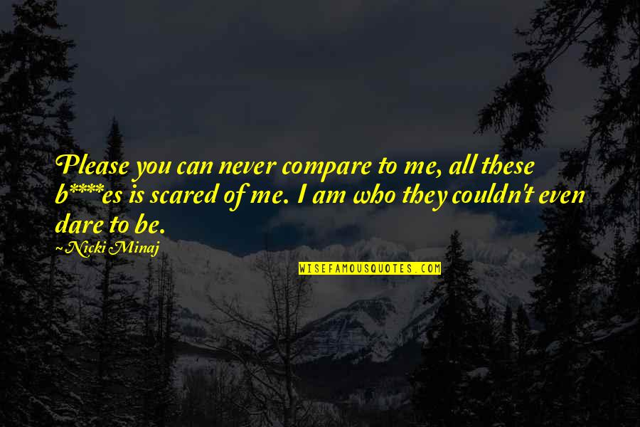 I Am Scared Quotes By Nicki Minaj: Please you can never compare to me, all