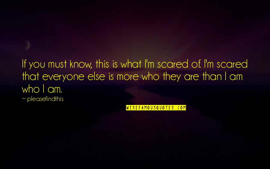 I Am Scared Quotes By Pleasefindthis: If you must know, this is what I'm
