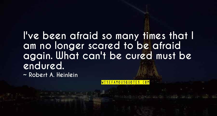 I Am Scared Quotes By Robert A. Heinlein: I've been afraid so many times that I