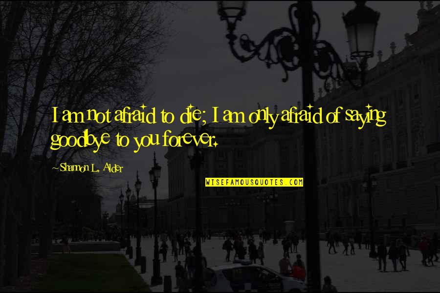 I Am Scared Quotes By Shannon L. Alder: I am not afraid to die; I am