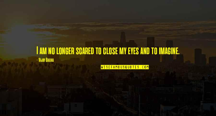 I Am Scared Quotes By Vijay Bagha: I am no longer scared to close my