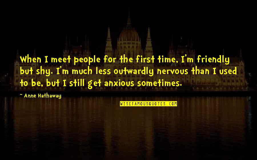 I Am Shy At First Quotes By Anne Hathaway: When I meet people for the first time,