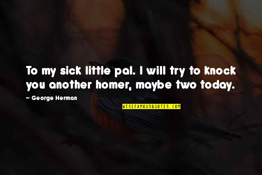 I Am Sick Today Quotes By George Herman: To my sick little pal. I will try