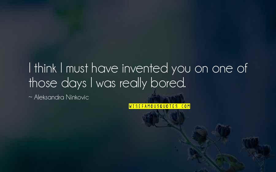 I Am So Bored Quotes By Aleksandra Ninkovic: I think I must have invented you on