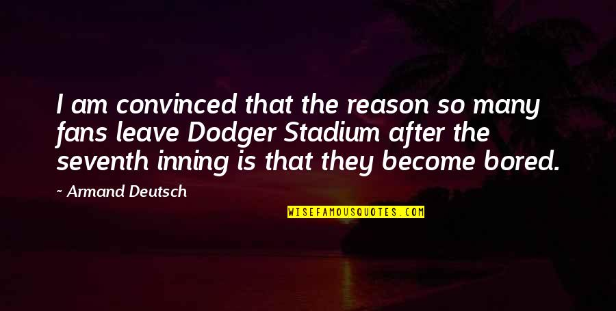 I Am So Bored Quotes By Armand Deutsch: I am convinced that the reason so many