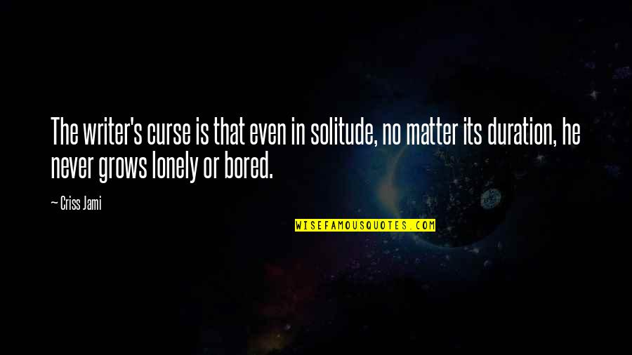 I Am So Bored Quotes By Criss Jami: The writer's curse is that even in solitude,