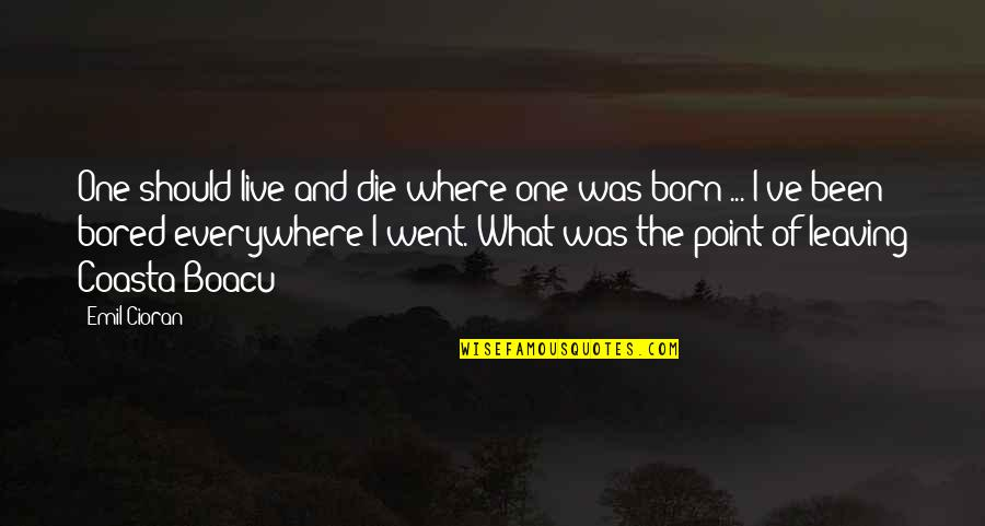 I Am So Bored Quotes By Emil Cioran: One should live and die where one was