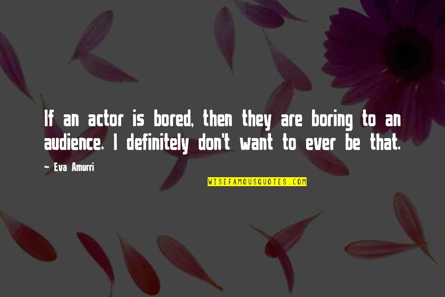 I Am So Bored Quotes By Eva Amurri: If an actor is bored, then they are