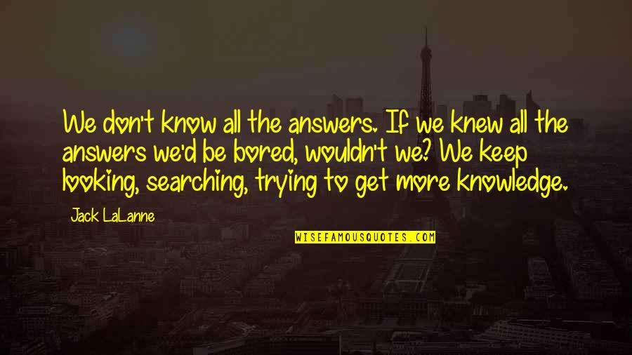 I Am So Bored Quotes By Jack LaLanne: We don't know all the answers. If we