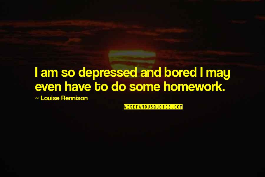 I Am So Bored Quotes By Louise Rennison: I am so depressed and bored I may