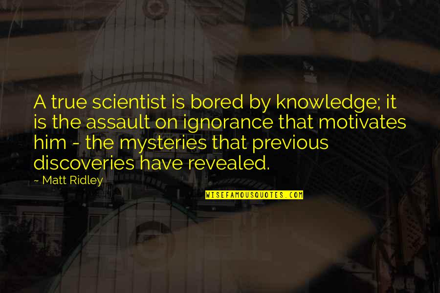 I Am So Bored Quotes By Matt Ridley: A true scientist is bored by knowledge; it