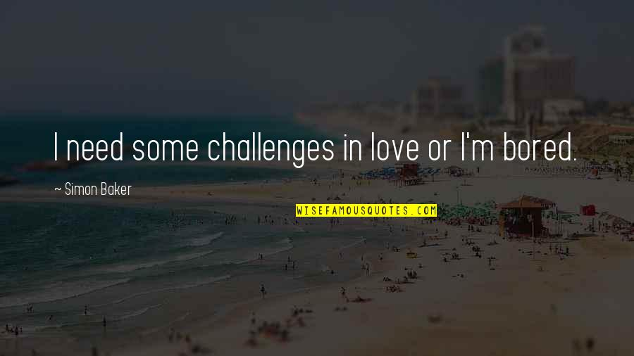 I Am So Bored Quotes By Simon Baker: I need some challenges in love or I'm