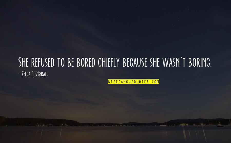 I Am So Bored Quotes By Zelda Fitzgerald: She refused to be bored chiefly because she