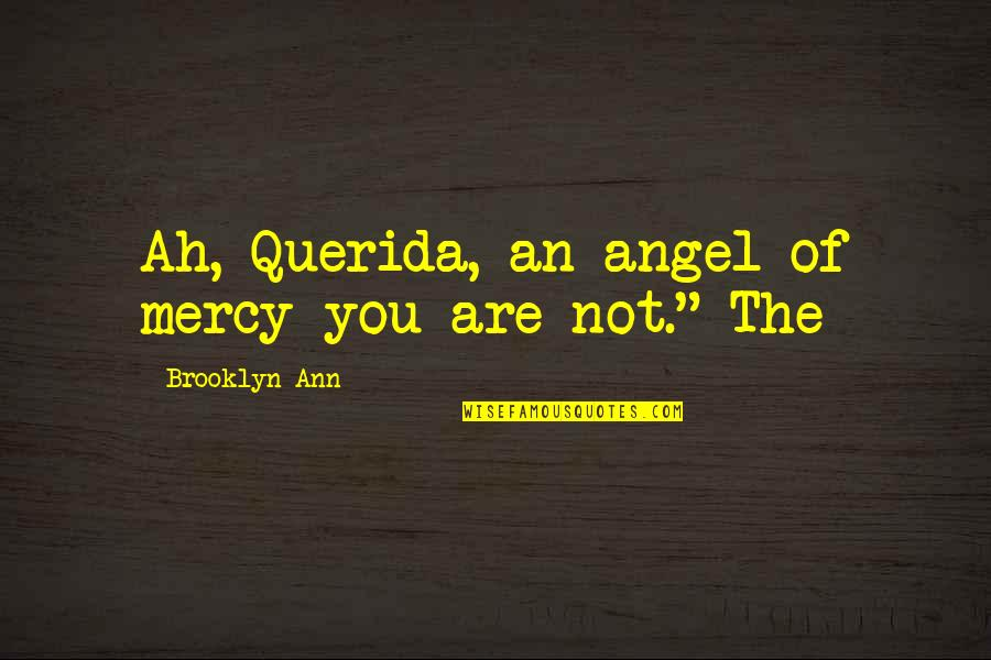 I Am So Brooklyn Quotes By Brooklyn Ann: Ah, Querida, an angel of mercy you are