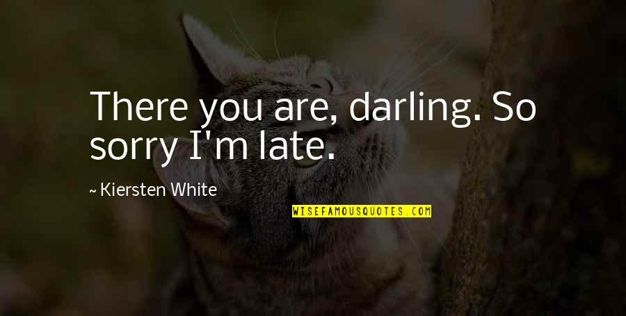 I Am Sorry Darling Quotes By Kiersten White: There you are, darling. So sorry I'm late.